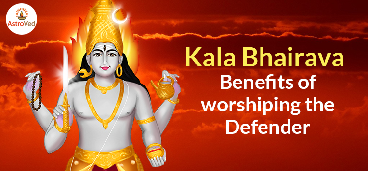 Kala Bhairava- Benefits of worshiping the Defender